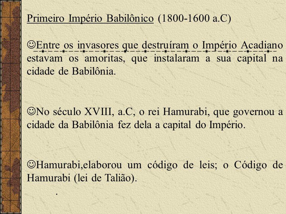 Primeiro Império Babilônico (1800-1600 a.C) Entre os invasores que destruíram o Império Acadiano estavam os amoritas, que instalaram a sua capital na