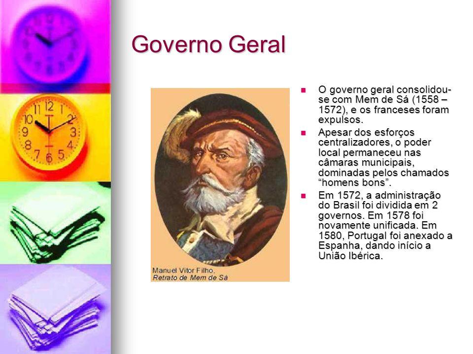 Governo Geral O governo geral consolidou- se com Mem de Sá (1558 – 1572), e os franceses foram expulsos. O governo geral consolidou- se com Mem de Sá