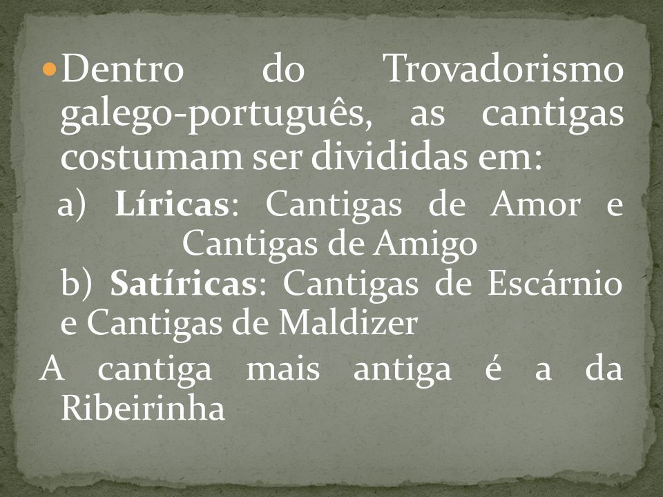 Dentro do Trovadorismo galego-português, as cantigas costumam ser divididas em: a) Líricas: Cantigas de Amor e Cantigas de Amigo b) Satíricas: Cantiga