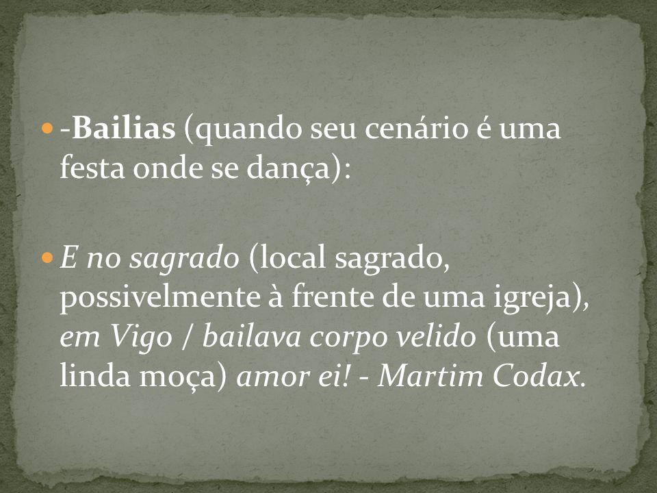 -Bailias (quando seu cenário é uma festa onde se dança): E no sagrado (local sagrado, possivelmente à frente de uma igreja), em Vigo / bailava corpo v