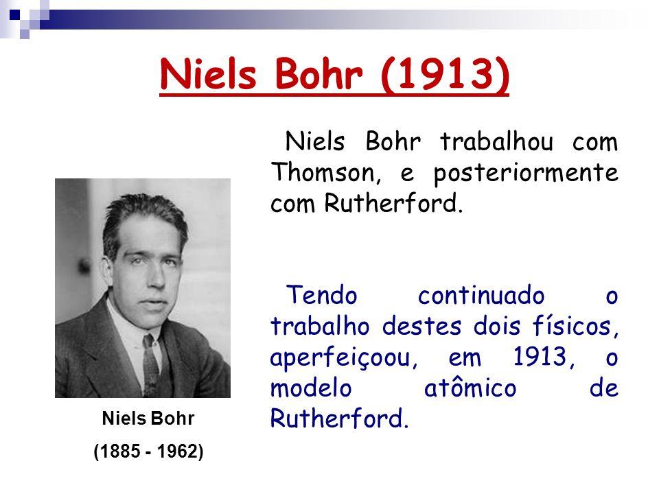 Niels Bohr (1913) Niels Bohr (1885 - 1962) Niels Bohr trabalhou com Thomson, e posteriormente com Rutherford. Tendo continuado o trabalho destes dois