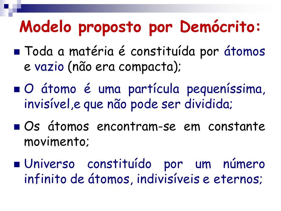Modelo proposto por Demócrito: Toda a matéria é constituída por átomos e vazio (não era compacta); O átomo é uma partícula pequeníssima, invisível,e q