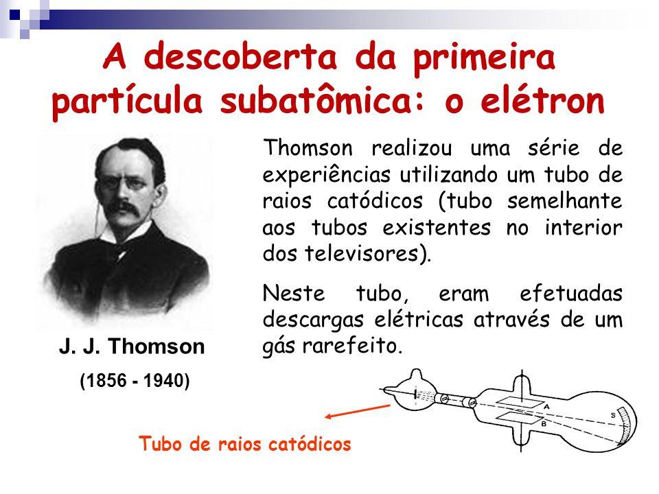 A descoberta da primeira partícula subatômica: o elétron J. J. Thomson (1856 - 1940) Thomson realizou uma série de experiências utilizando um tubo de