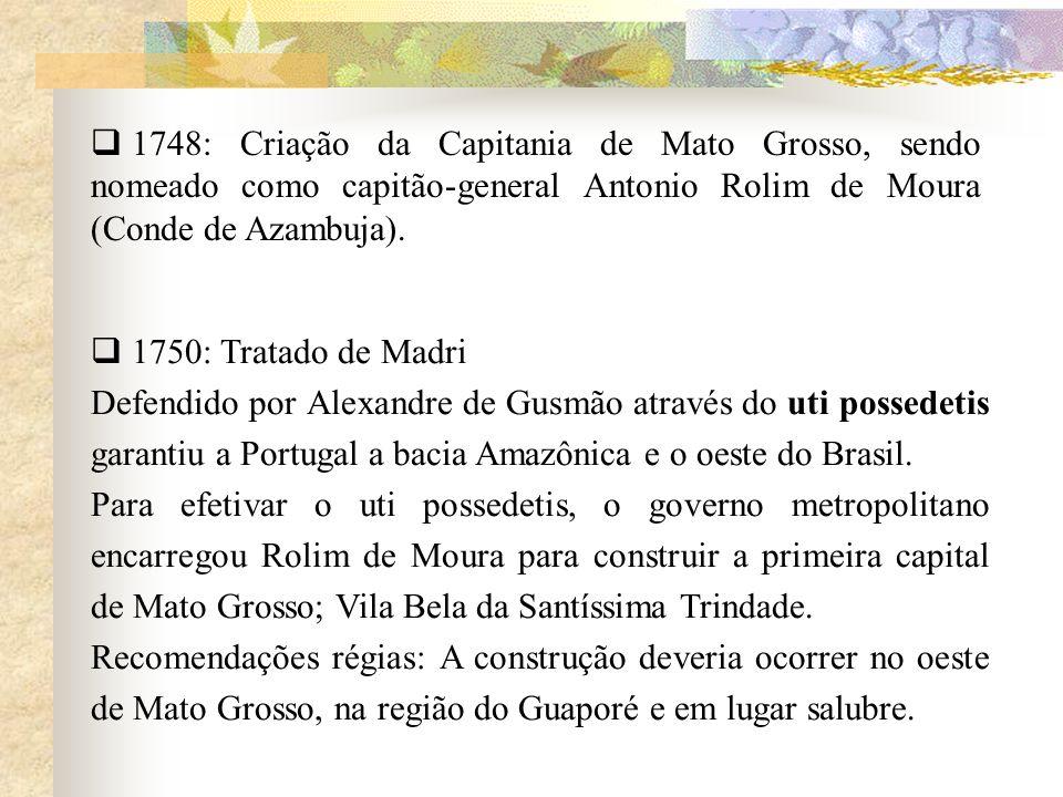 1748: Criação da Capitania de Mato Grosso, sendo nomeado como capitão-general Antonio Rolim de Moura (Conde de Azambuja). 1750: Tratado de Madri Defen