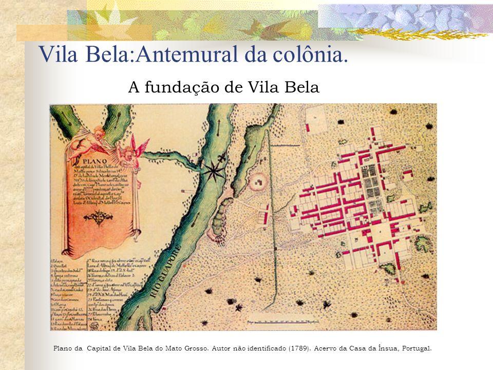 Vila Bela:Antemural da colônia. A fundação de Vila Bela Plano da Capital de Vila Bela do Mato Grosso. Autor não identificado (1789). Acervo da Casa da