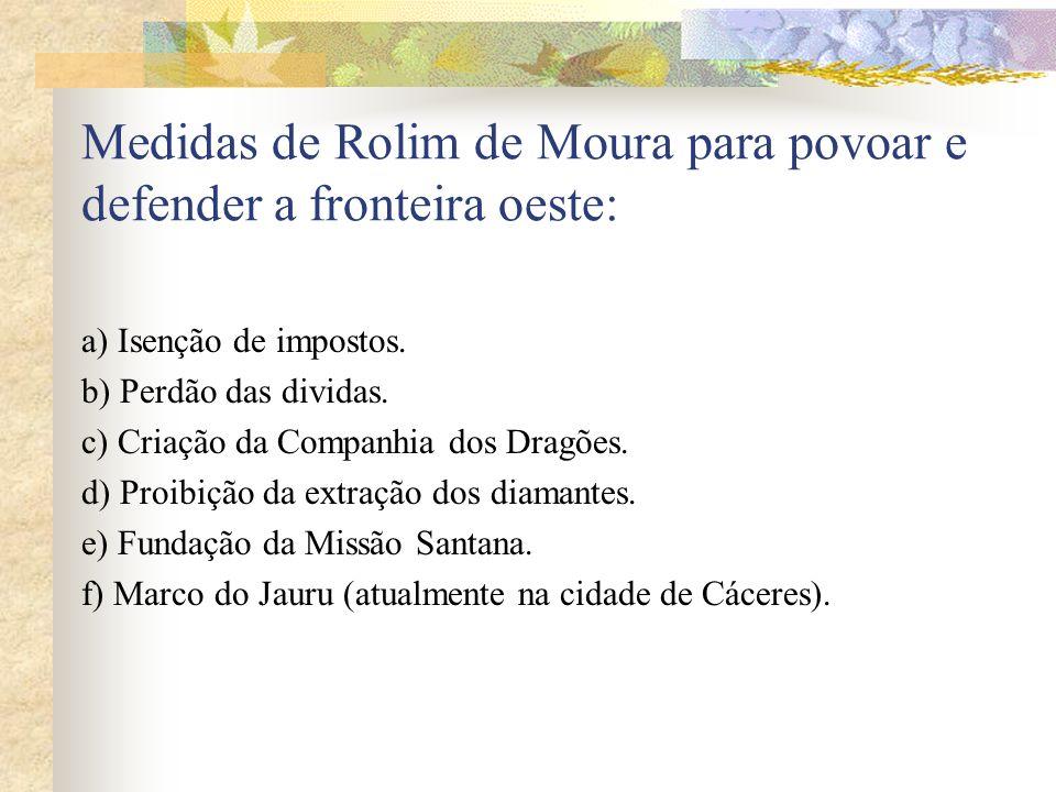 Medidas de Rolim de Moura para povoar e defender a fronteira oeste: a) Isenção de impostos. b) Perdão das dividas. c) Criação da Companhia dos Dragões