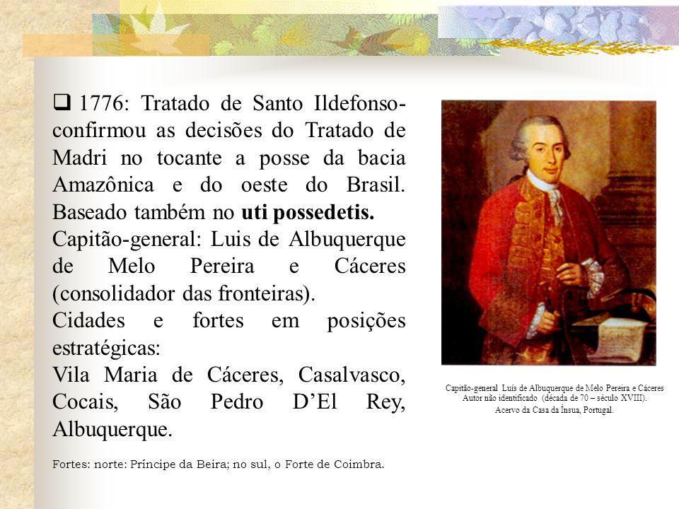 1776: Tratado de Santo Ildefonso- confirmou as decisões do Tratado de Madri no tocante a posse da bacia Amazônica e do oeste do Brasil. Baseado também