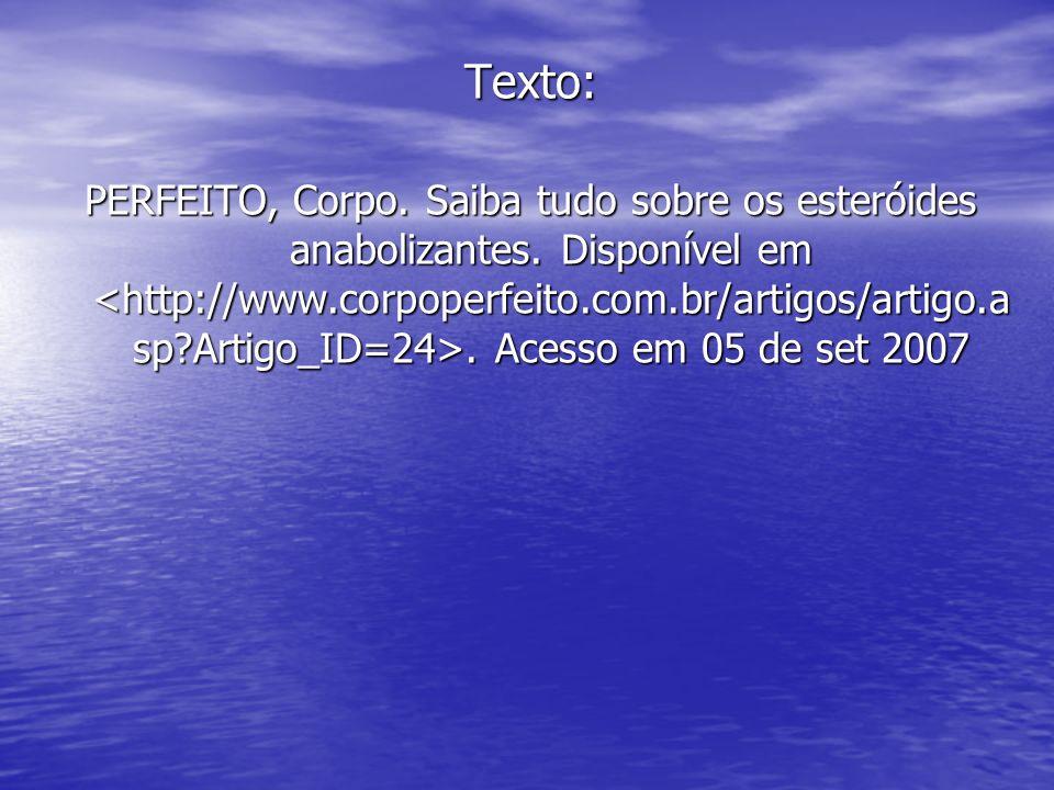 Texto: PERFEITO, Corpo. Saiba tudo sobre os esteróides anabolizantes. Disponível em. Acesso em 05 de set 2007