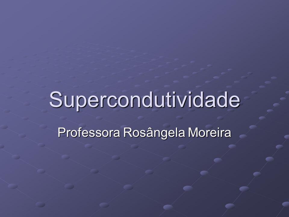 Supercondutividade Professora Rosângela Moreira