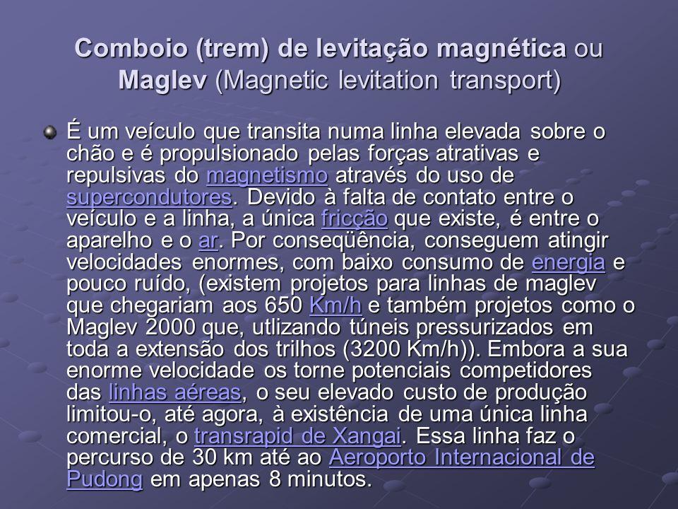 Comboio (trem) de levitação magnética ou Maglev (Magnetic levitation transport) É um veículo que transita numa linha elevada sobre o chão e é propulsi