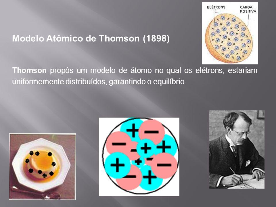 Modelo Atômico de Thomson (1898) Thomson propôs um modelo de átomo no qual os elétrons, estariam uniformemente distribuídos, garantindo o equilíbrio.