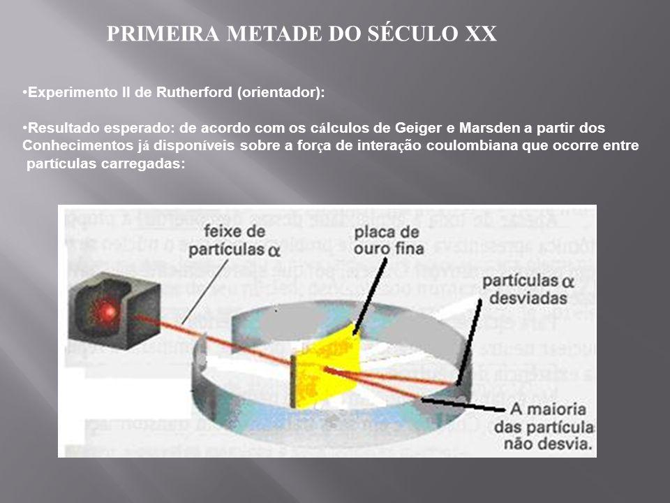 PRIMEIRA METADE DO SÉCULO XX Experimento II de Rutherford (orientador): Resultado esperado: de acordo com os c á lculos de Geiger e Marsden a partir d