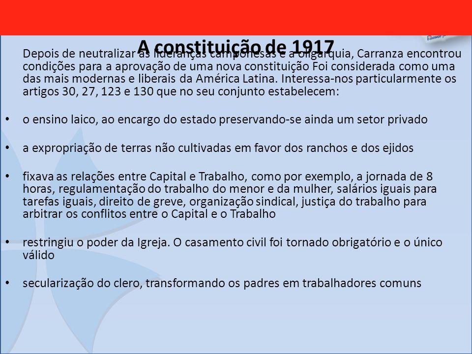 A constituição de 1917 Depois de neutralizar as lideranças camponesas e a oligarquia, Carranza encontrou condições para a aprovação de uma nova consti