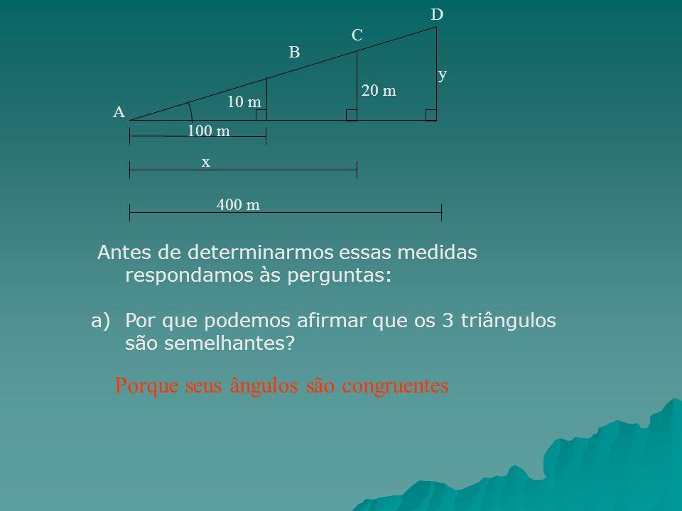 y 100 m 10 m 20 m x 400 m A B C D Antes de determinarmos essas medidas respondamos às perguntas: a)Por que podemos afirmar que os 3 triângulos são sem