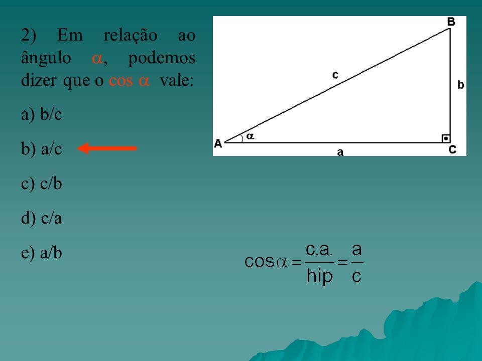 2) Em relação ao ângulo, podemos dizer que o cos vale: a) b/c b) a/c c) c/b d) c/a e) a/b