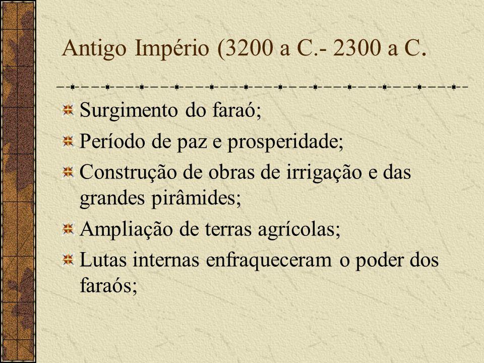 Antigo Império (3200 a C.- 2300 a C. Surgimento do faraó; Período de paz e prosperidade; Construção de obras de irrigação e das grandes pirâmides; Amp