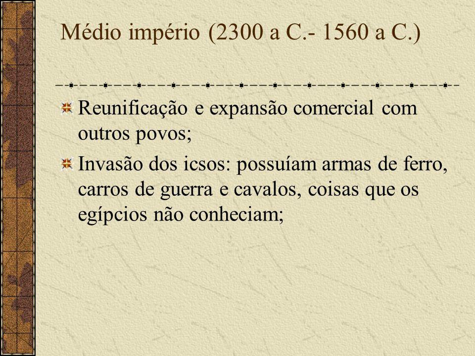 Médio império (2300 a C.- 1560 a C.) Reunificação e expansão comercial com outros povos; Invasão dos icsos: possuíam armas de ferro, carros de guerra