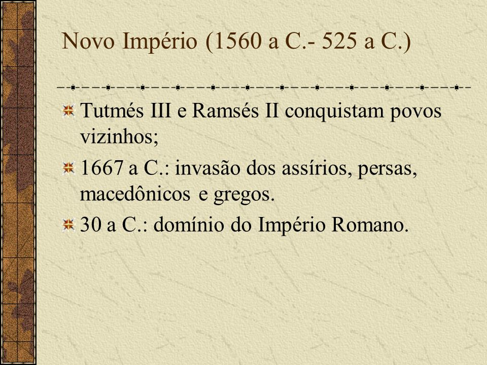 Novo Império (1560 a C.- 525 a C.) Tutmés III e Ramsés II conquistam povos vizinhos; 1667 a C.: invasão dos assírios, persas, macedônicos e gregos. 30