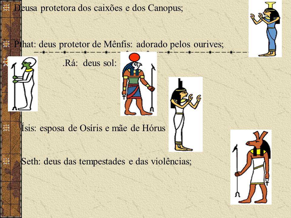 Deusa protetora dos caixões e dos Canopus; Pthat: deus protetor de Mênfis: adorado pelos ourives;.Rá: deus sol: Ísis: esposa de Osíris e mãe de Hórus