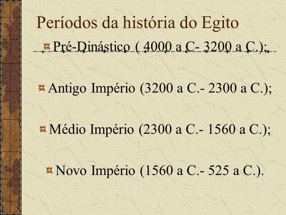 Períodos da história do Egito Pré-Dinástico ( 4000 a C- 3200 a C.); Antigo Império (3200 a C.- 2300 a C.); Médio Império (2300 a C.- 1560 a C.); Novo
