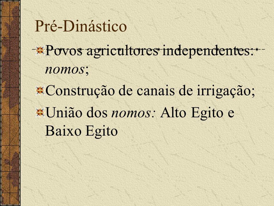 Pré-Dinástico Povos agricultores independentes: nomos; Construção de canais de irrigação; União dos nomos: Alto Egito e Baixo Egito