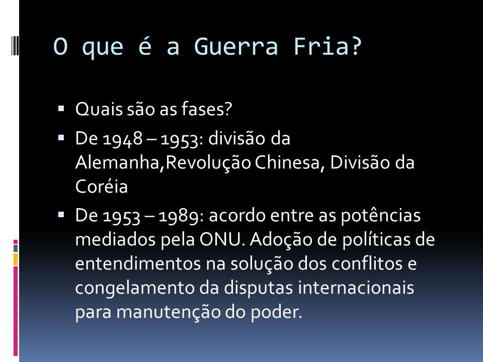 O que é a Guerra Fria? Quais são as fases? De 1948 – 1953: divisão da Alemanha,Revolução Chinesa, Divisão da Coréia De 1953 – 1989: acordo entre as po