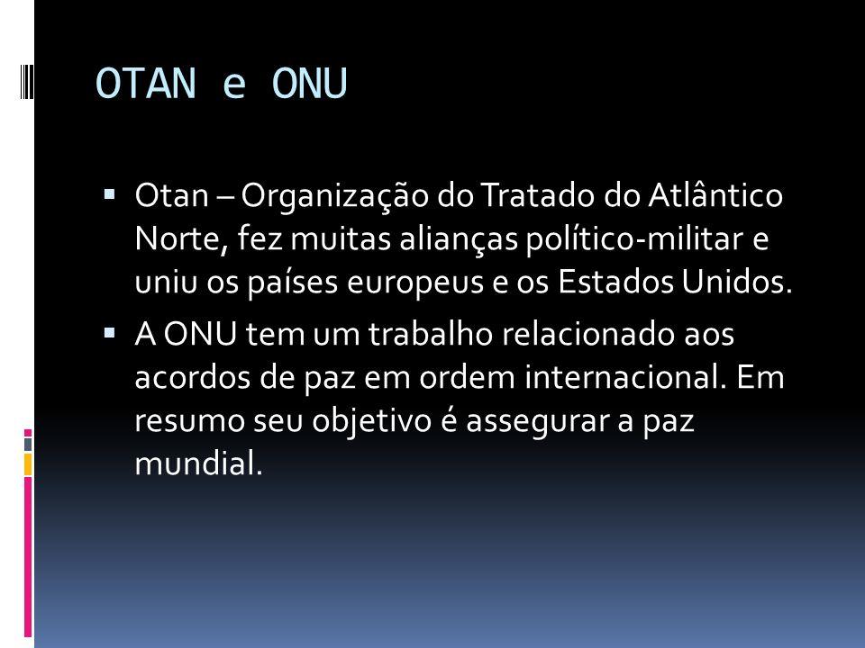 OTAN e ONU Otan – Organização do Tratado do Atlântico Norte, fez muitas alianças polític0-militar e uniu os países europeus e os Estados Unidos. A ONU