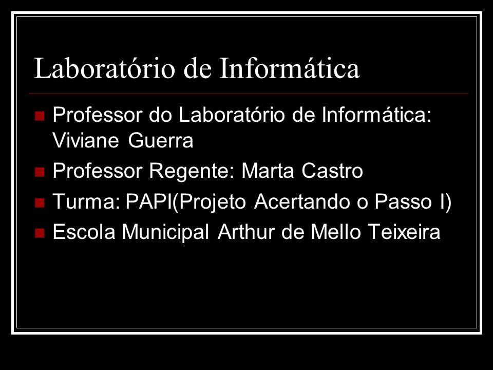 Laboratório de Informática Professor do Laboratório de Informática: Viviane Guerra Professor Regente: Marta Castro Turma: PAPI(Projeto Acertando o Pas