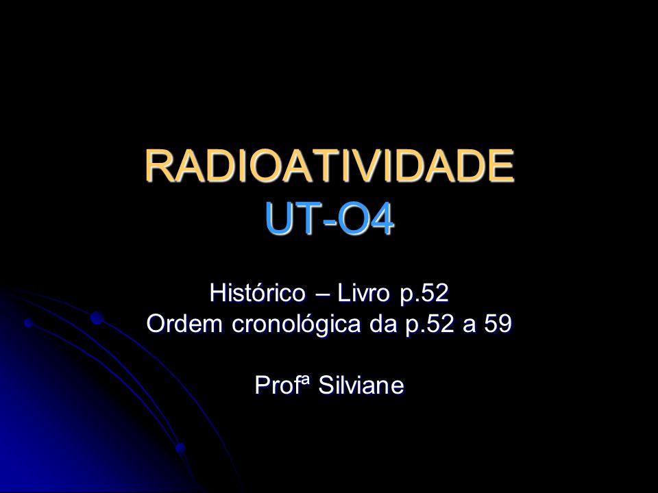 RADIOATIVIDADE UT-O4 Histórico – Livro p.52 Ordem cronológica da p.52 a 59 Profª Silviane
