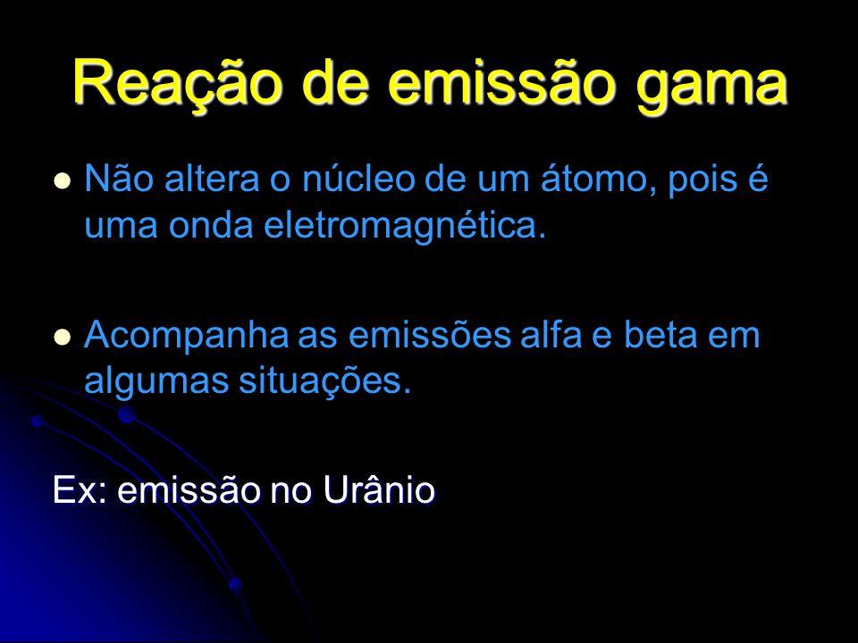 Reação de emissão gama Não altera o núcleo de um átomo, pois é uma onda eletromagnética. Acompanha as emissões alfa e beta em algumas situações. Ex: e