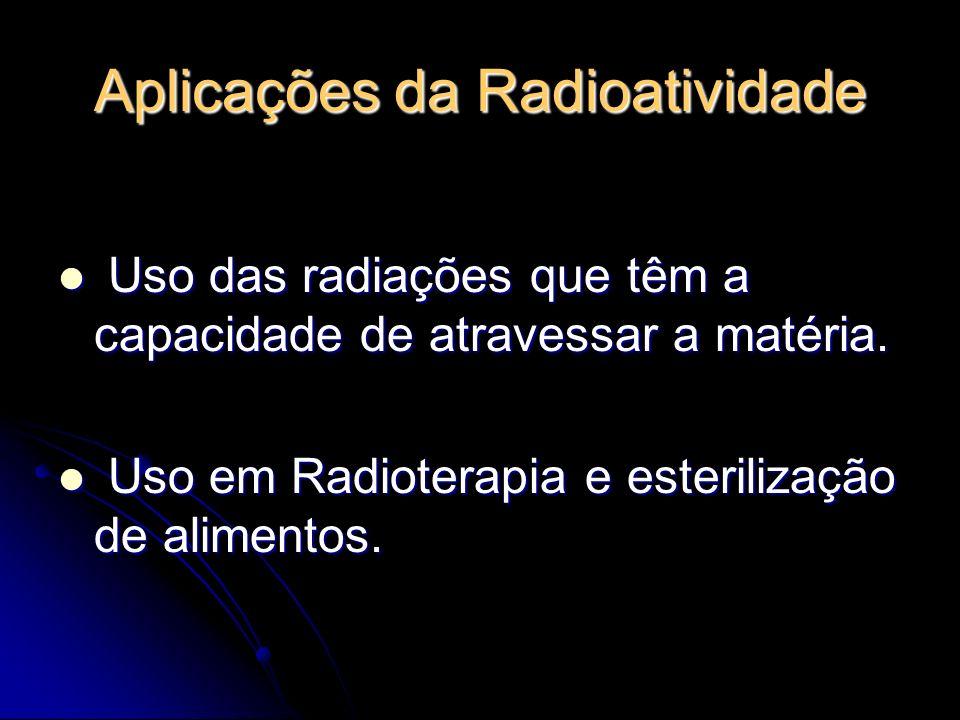 Aplicações da Radioatividade Uso das radiações que têm a capacidade de atravessar a matéria. Uso das radiações que têm a capacidade de atravessar a ma