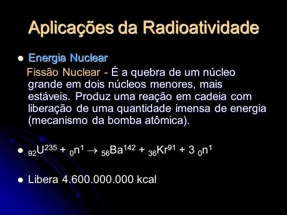 Aplicações da Radioatividade Energia Nuclear Energia Nuclear É a quebra de um núcleo grande em dois núcleos menores, mais estáveis. Produz uma reação