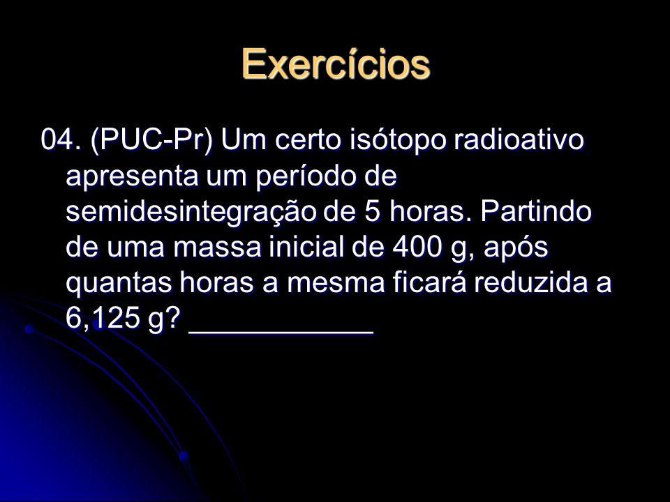 Exercícios 04. (PUC-Pr) Um certo isótopo radioativo apresenta um período de semidesintegração de 5 horas. Partindo de uma massa inicial de 400 g, após