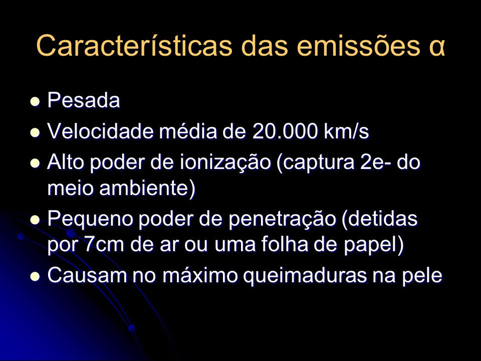 Características das emissões α Pesada Pesada Velocidade média de 20.000 km/s Velocidade média de 20.000 km/s Alto poder de ionização (captura 2e- do meio ambiente) Alto poder de ionização (captura 2e- do meio ambiente) Pequeno poder de penetração (detidas por 7cm de ar ou uma folha de papel) Pequeno poder de penetração (detidas por 7cm de ar ou uma folha de papel) Causam no máximo queimaduras na pele Causam no máximo queimaduras na pele