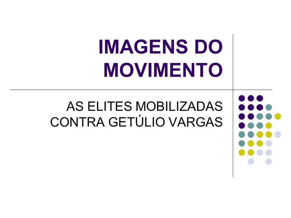 IMAGENS DO MOVIMENTO AS ELITES MOBILIZADAS CONTRA GETÚLIO VARGAS