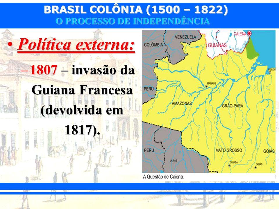 BRASIL COLÔNIA (1500 – 1822) O PROCESSO DE INDEPENDÊNCIA Política externa:Política externa: –1807 – invasão da Guiana Francesa (devolvida em 1817).