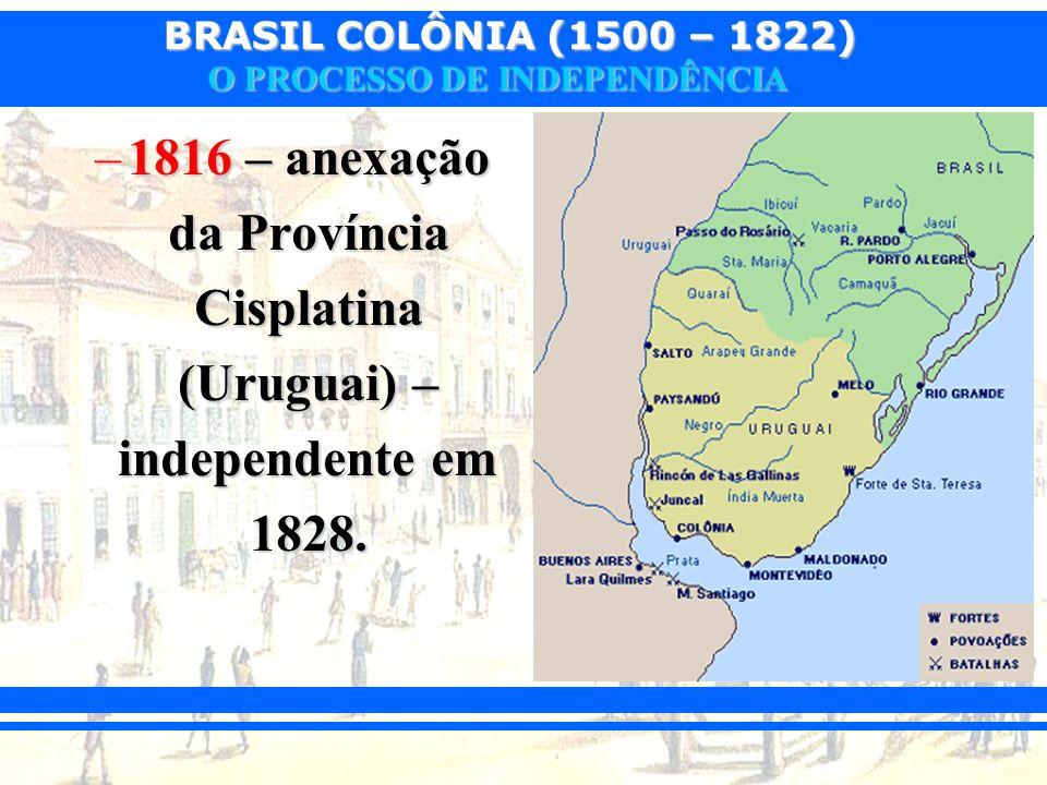 BRASIL COLÔNIA (1500 – 1822) O PROCESSO DE INDEPENDÊNCIA –1816 – anexação da Província Cisplatina (Uruguai) – independente em 1828.