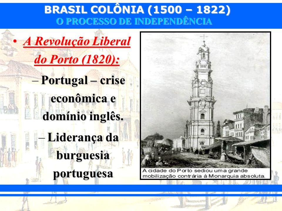 BRASIL COLÔNIA (1500 – 1822) O PROCESSO DE INDEPENDÊNCIA A Revolução Liberal do Porto (1820):A Revolução Liberal do Porto (1820): –Portugal – crise ec