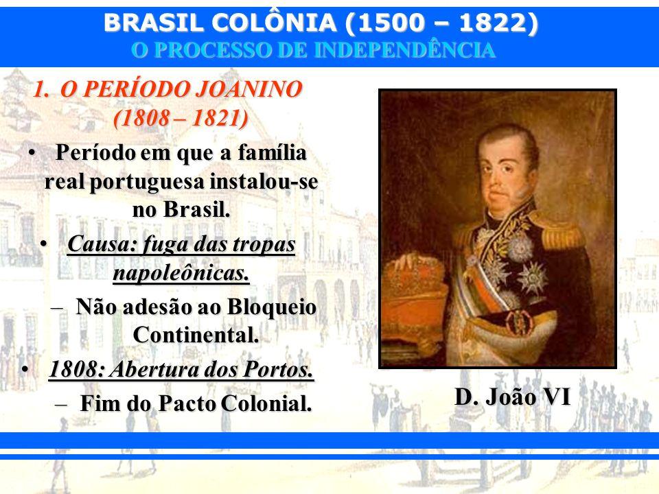 BRASIL COLÔNIA (1500 – 1822) O PROCESSO DE INDEPENDÊNCIA 1.O PERÍODO JOANINO (1808 – 1821) Período em que a família real portuguesa instalou-se no Bra