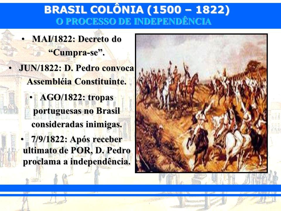 BRASIL COLÔNIA (1500 – 1822) O PROCESSO DE INDEPENDÊNCIA MAI/1822: Decreto do Cumpra-se.MAI/1822: Decreto do Cumpra-se. JUN/1822: D. Pedro convoca Ass