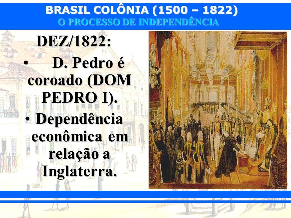BRASIL COLÔNIA (1500 – 1822) O PROCESSO DE INDEPENDÊNCIA DEZ/1822: D. Pedro é coroado (DOM PEDRO I). D. Pedro é coroado (DOM PEDRO I). Dependência eco
