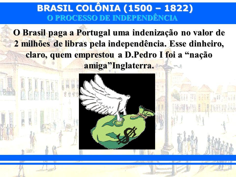 BRASIL COLÔNIA (1500 – 1822) O PROCESSO DE INDEPENDÊNCIA O Brasil paga a Portugal uma indenização no valor de 2 milhões de libras pela independência.