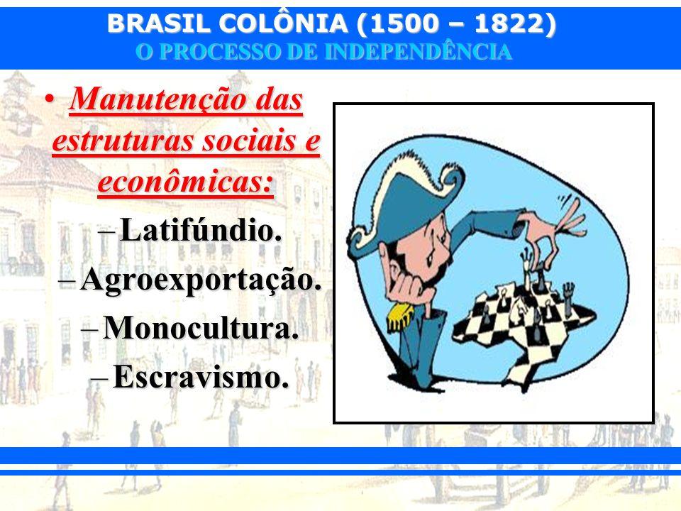 BRASIL COLÔNIA (1500 – 1822) O PROCESSO DE INDEPENDÊNCIA Manutenção das estruturas sociais e econômicas:Manutenção das estruturas sociais e econômicas