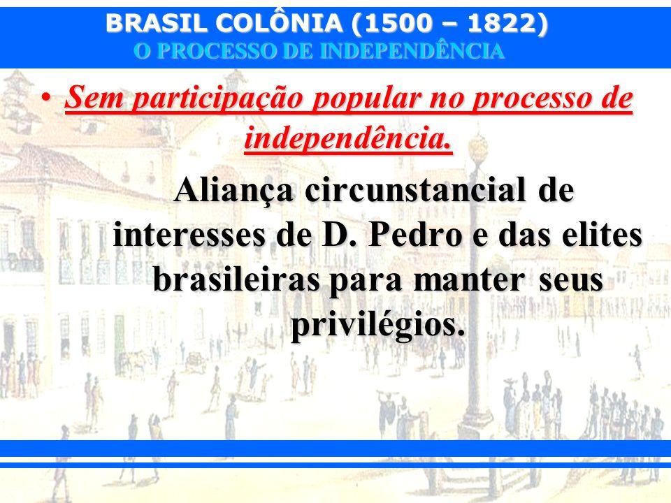 BRASIL COLÔNIA (1500 – 1822) O PROCESSO DE INDEPENDÊNCIA Sem participação popular no processo de independência.Sem participação popular no processo de