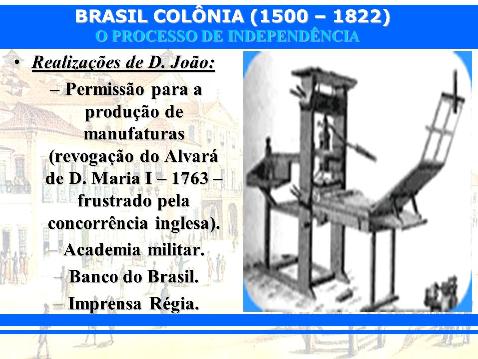 BRASIL COLÔNIA (1500 – 1822) O PROCESSO DE INDEPENDÊNCIA Realizações de D. João:Realizações de D. João: –Permissão para a produção de manufaturas (rev