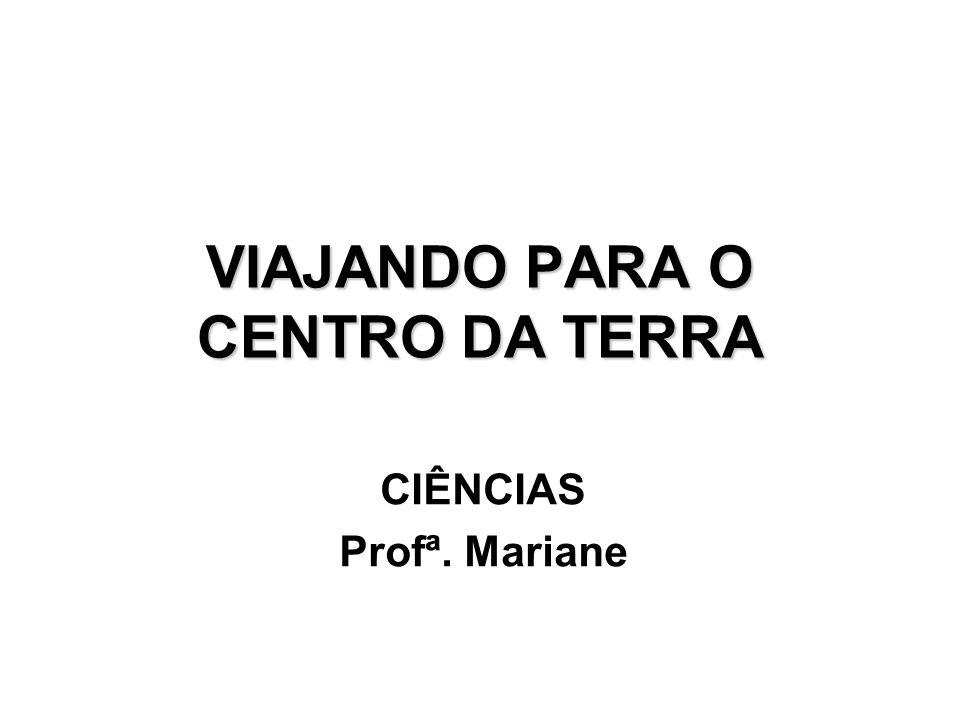 VIAJANDO PARA O CENTRO DA TERRA CIÊNCIAS Profª. Mariane