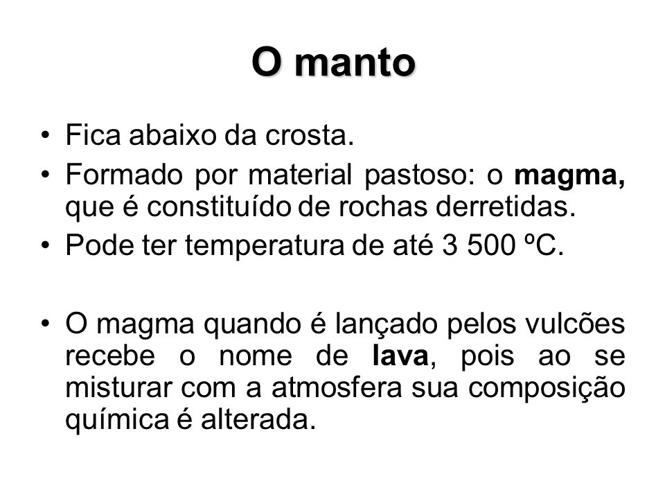 Fica abaixo da crosta. Formado por material pastoso: o magma, que é constituído de rochas derretidas. Pode ter temperatura de até 3 500 ºC. O magma qu