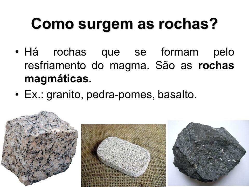 Como surgem as rochas? Há rochas que se formam pelo resfriamento do magma. São as rochas magmáticas. Ex.: granito, pedra-pomes, basalto.
