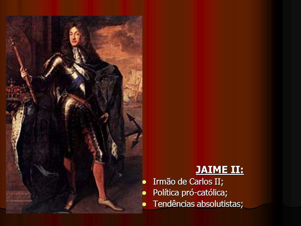 JAIME II: Irmão de Carlos II; Irmão de Carlos II; Política pró-católica; Política pró-católica; Tendências absolutistas; Tendências absolutistas;