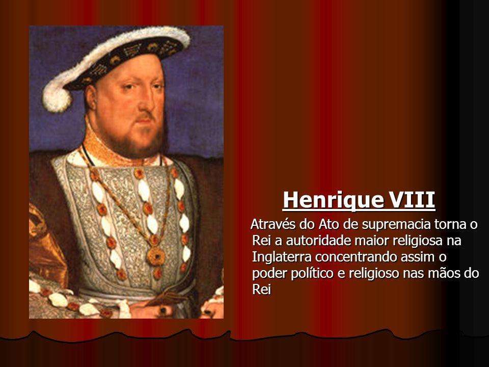Henrique VIII Através do Ato de supremacia torna o Rei a autoridade maior religiosa na Inglaterra concentrando assim o poder político e religioso nas